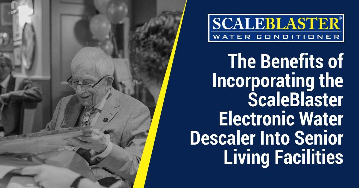 Electronic Water Descaler Into Senior Living Facilities - The Benefits of Incorporating the ScaleBlaster Electronic Water Descaler Into Senior Living Facilities